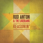 Rod Anton & The Ligerians – Reasonin' (2012)
